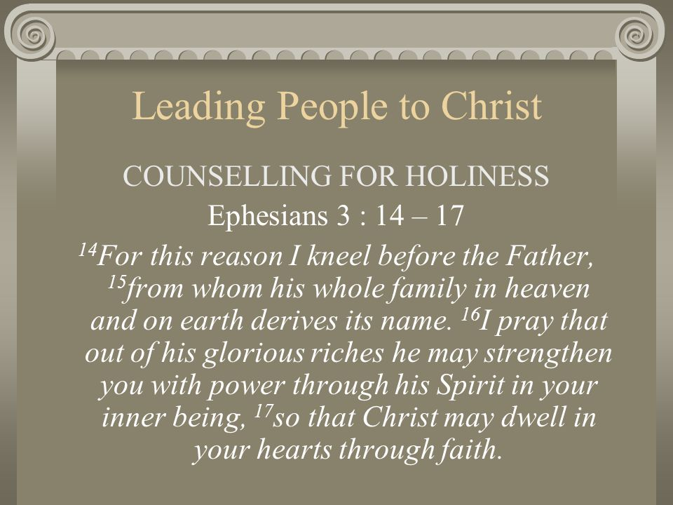 Leading People to Christ COUNSELLING FOR HOLINESS Ephesians 3 : 14 – 17 14 For this reason I kneel before the Father, 15 from whom his whole family in