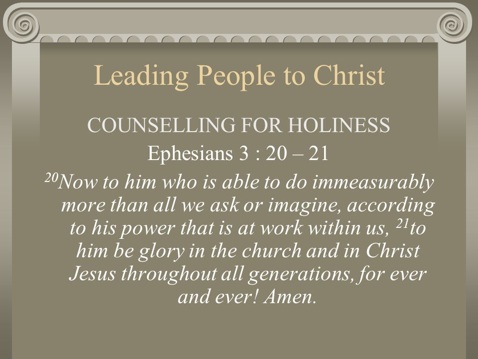 Leading People to Christ COUNSELLING FOR HOLINESS Ephesians 3 : 20 – 21 20 Now to him who is able to do immeasurably more than all we ask or imagine,