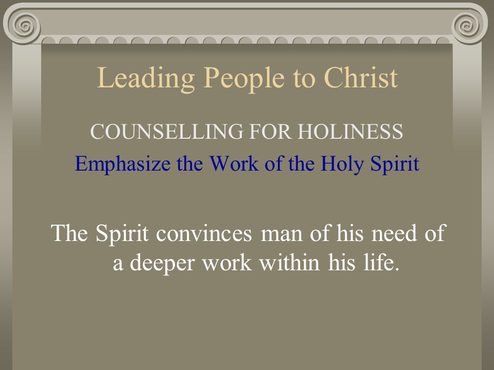 Leading People to Christ COUNSELLING FOR HOLINESS Emphasize the Work of the Holy Spirit The Spirit convinces man of his need of a deeper work within h