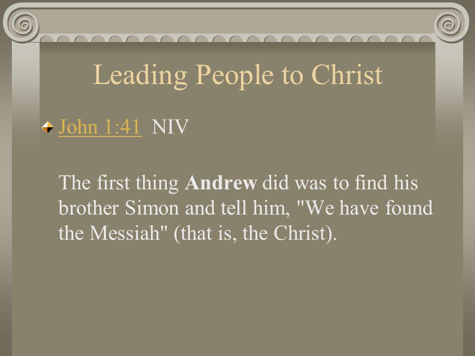 Leading People to Christ John 1:41John 1:41 NIV The first thing Andrew did was to find his brother Simon and tell him,