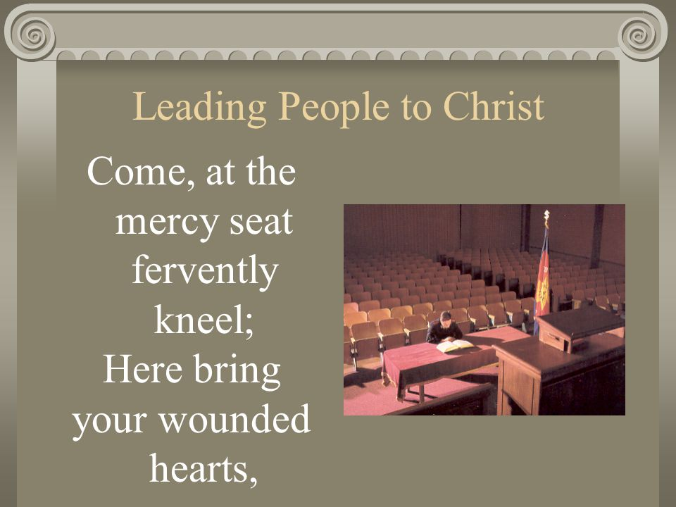 Leading People to Christ Come, at the mercy seat fervently kneel; Here bring your wounded hearts,