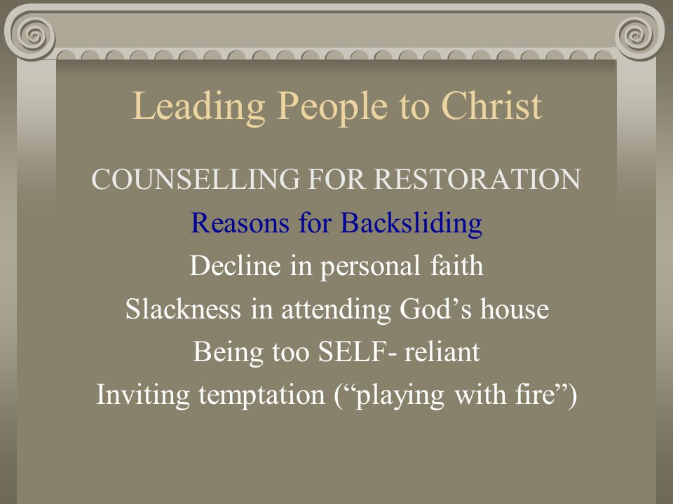 Leading People to Christ COUNSELLING FOR RESTORATION Reasons for Backsliding Decline in personal faith Slackness in attending God's house Being too SE