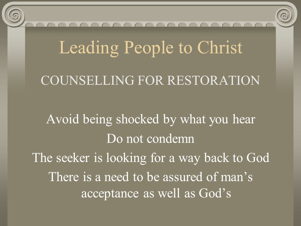 Leading People to Christ COUNSELLING FOR RESTORATION Avoid being shocked by what you hear Do not condemn The seeker is looking for a way back to God T