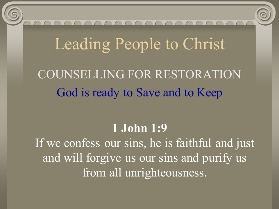 Leading People to Christ COUNSELLING FOR RESTORATION God is ready to Save and to Keep 1 John 1:9 If we confess our sins, he is faithful and just and w