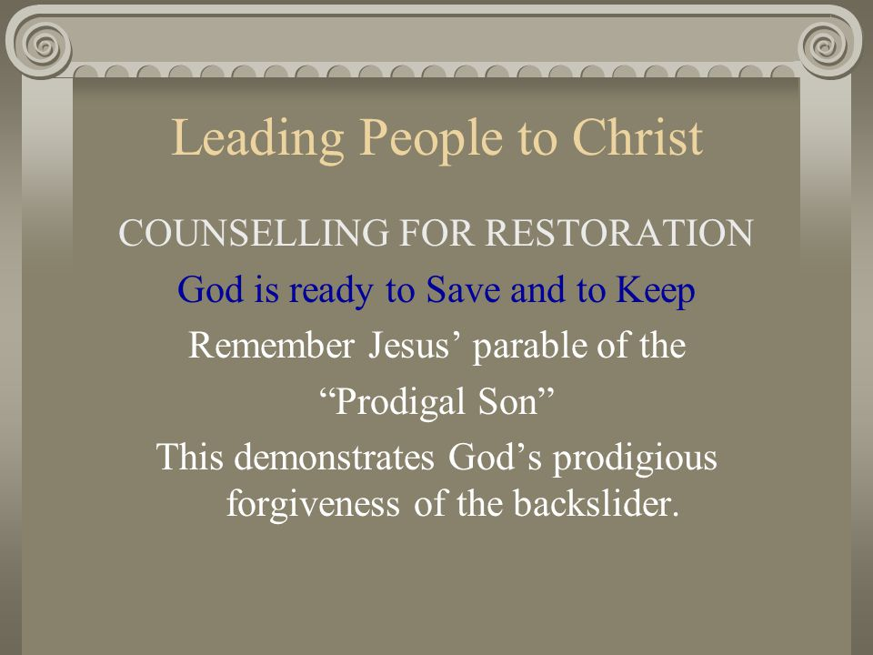 "Leading People to Christ COUNSELLING FOR RESTORATION God is ready to Save and to Keep Remember Jesus' parable of the ""Prodigal Son"" This demonstrates"