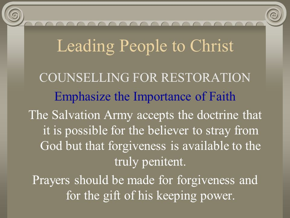 Leading People to Christ COUNSELLING FOR RESTORATION Emphasize the Importance of Faith The Salvation Army accepts the doctrine that it is possible for