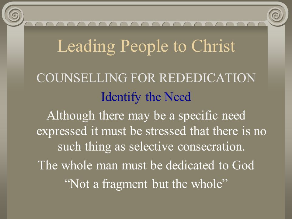Leading People to Christ COUNSELLING FOR REDEDICATION Identify the Need Although there may be a specific need expressed it must be stressed that there