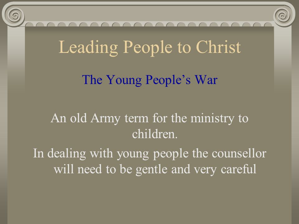 Leading People to Christ The Young People's War An old Army term for the ministry to children. In dealing with young people the counsellor will need t