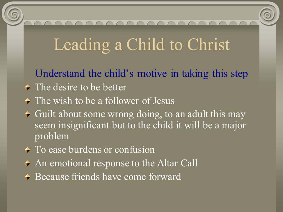 Leading a Child to Christ Understand the child's motive in taking this step The desire to be better The wish to be a follower of Jesus Guilt about som
