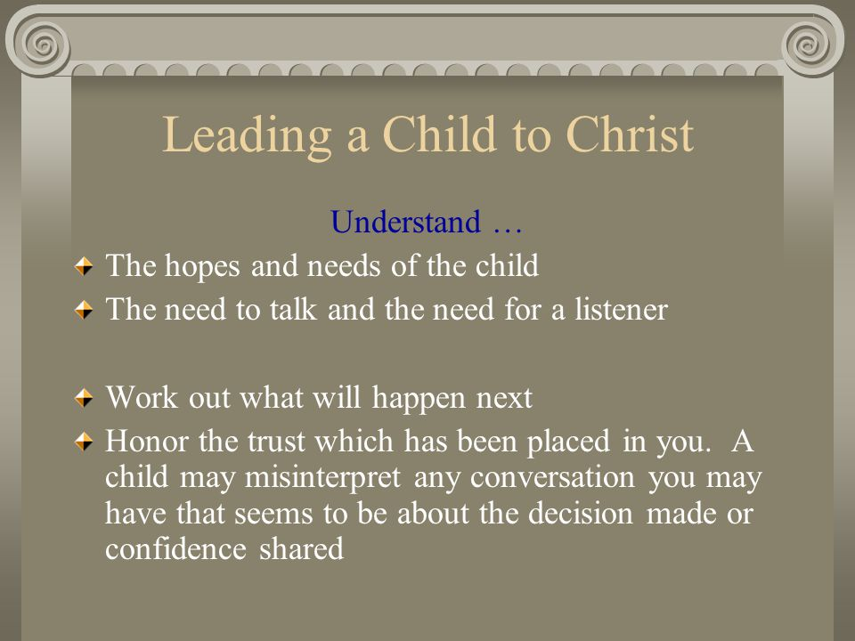 Leading a Child to Christ Understand … The hopes and needs of the child The need to talk and the need for a listener Work out what will happen next Ho