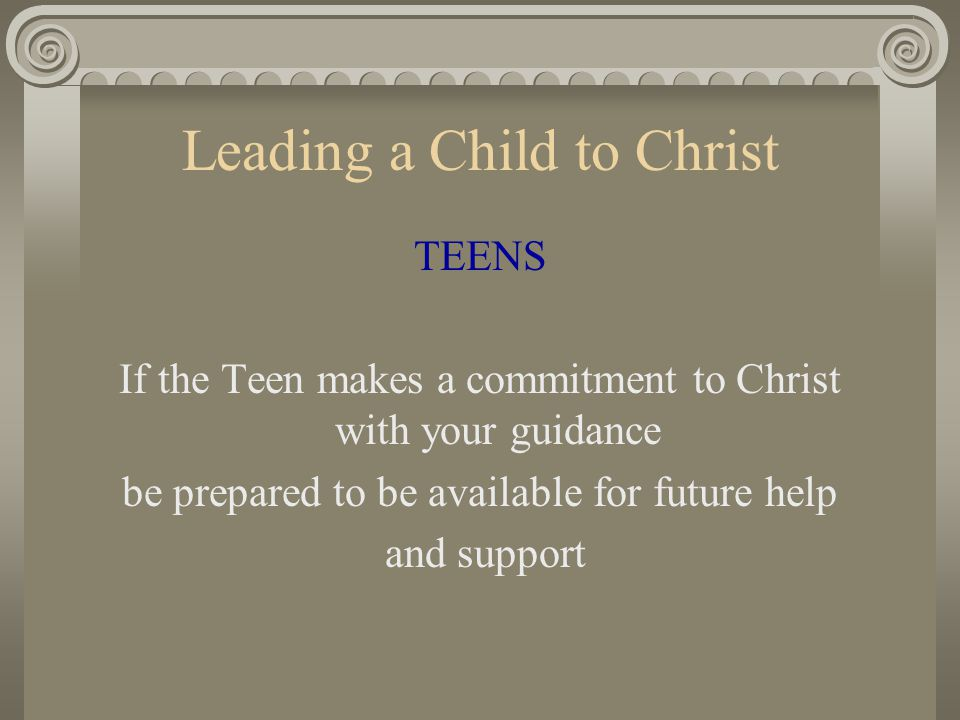Leading a Child to Christ TEENS If the Teen makes a commitment to Christ with your guidance be prepared to be available for future help and support