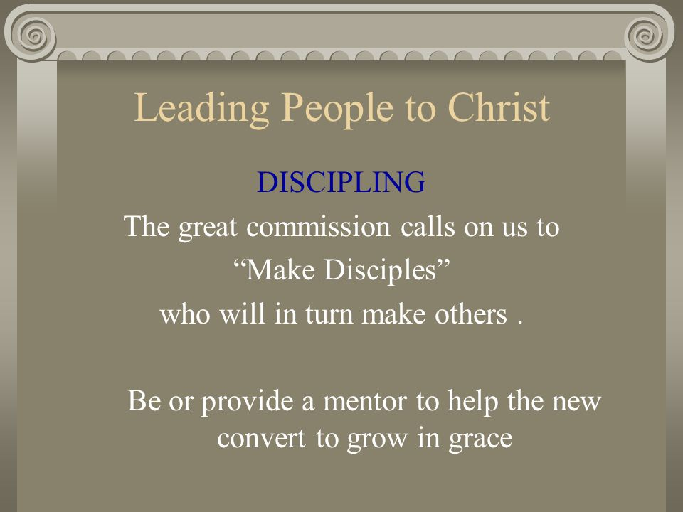 "Leading People to Christ DISCIPLING The great commission calls on us to ""Make Disciples"" who will in turn make others. Be or provide a mentor to help"