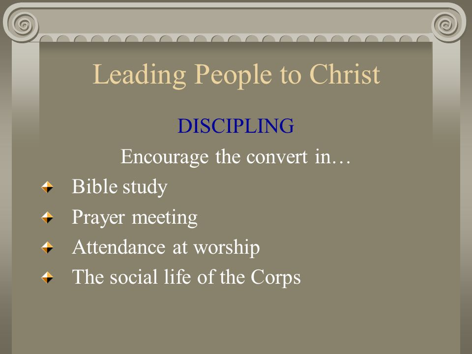 Leading People to Christ DISCIPLING Encourage the convert in… Bible study Prayer meeting Attendance at worship The social life of the Corps