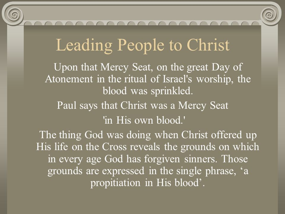 Leading People to Christ Upon that Mercy Seat, on the great Day of Atonement in the ritual of Israel's worship, the blood was sprinkled. Paul says tha