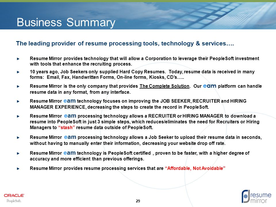 Business Summary Resume Mirror provides technology that will allow a Corporation to leverage their PeopleSoft investment with tools that enhance the recruiting process.