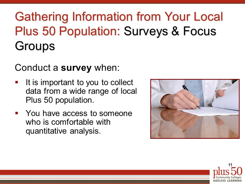 Gathering Information from Your Local Plus 50 Population: Surveys & Focus Groups Conduct a survey when:  It is important to you to collect data from a wide range of local Plus 50 population.