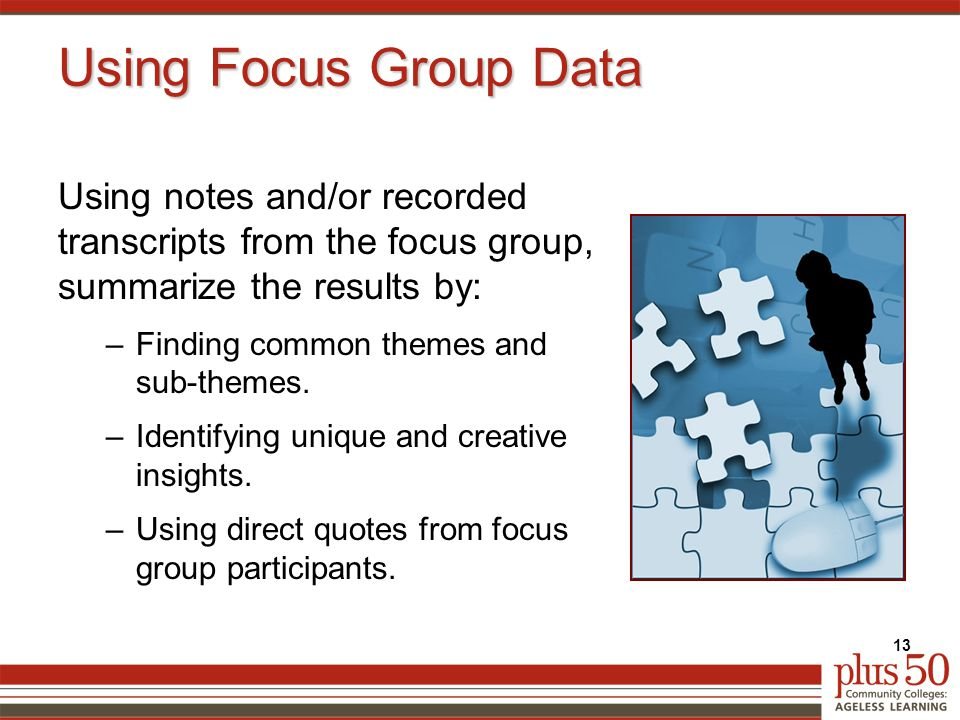 Using Focus Group Data Using notes and/or recorded transcripts from the focus group, summarize the results by: –Finding common themes and sub-themes.