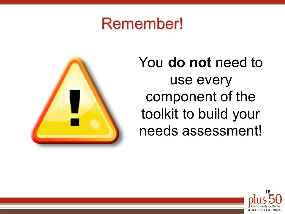 Remember! You do not need to use every component of the toolkit to build your needs assessment! 18