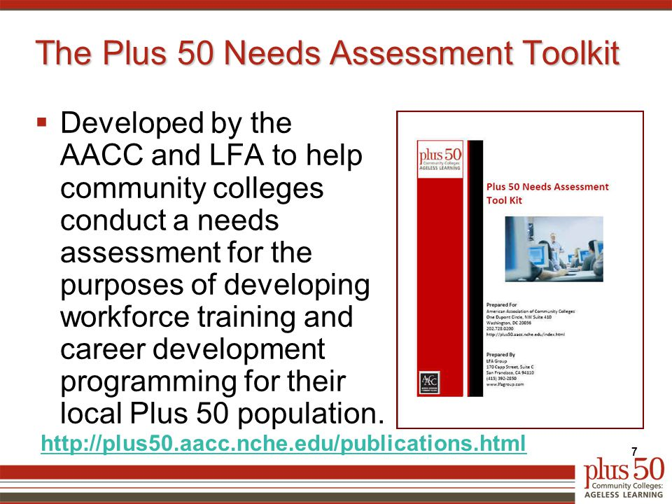 The Plus 50 Needs Assessment Toolkit  Developed by the AACC and LFA to help community colleges conduct a needs assessment for the purposes of developing workforce training and career development programming for their local Plus 50 population.