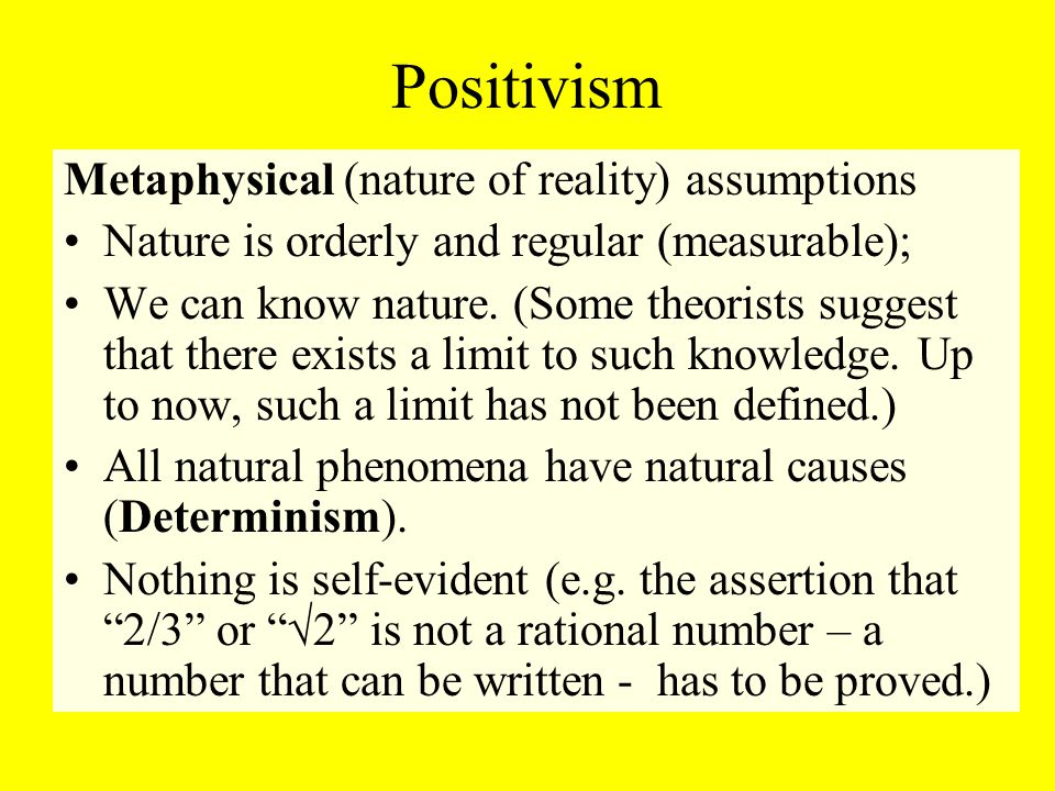 Positivism Metaphysical (nature of reality) assumptions Nature is orderly and regular (measurable); We can know nature.