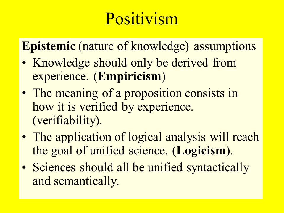 Positivism Epistemic (nature of knowledge) assumptions Knowledge should only be derived from experience.