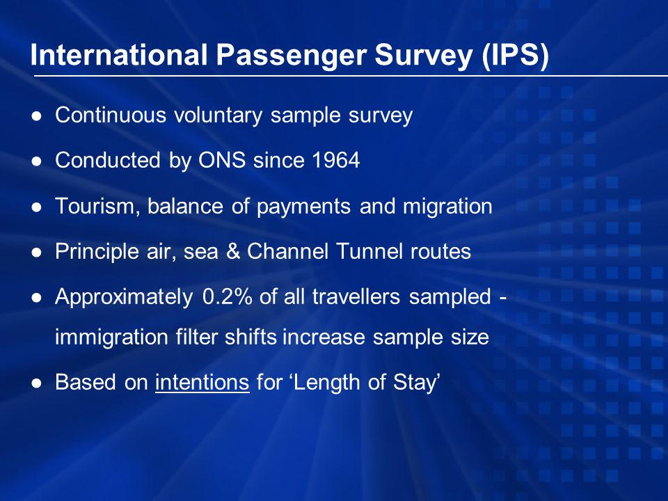 International Passenger Survey (IPS) ●Continuous voluntary sample survey ●Conducted by ONS since 1964 ●Tourism, balance of payments and migration ●Principle air, sea & Channel Tunnel routes ●Approximately 0.2% of all travellers sampled - immigration filter shifts increase sample size ●Based on intentions for 'Length of Stay'