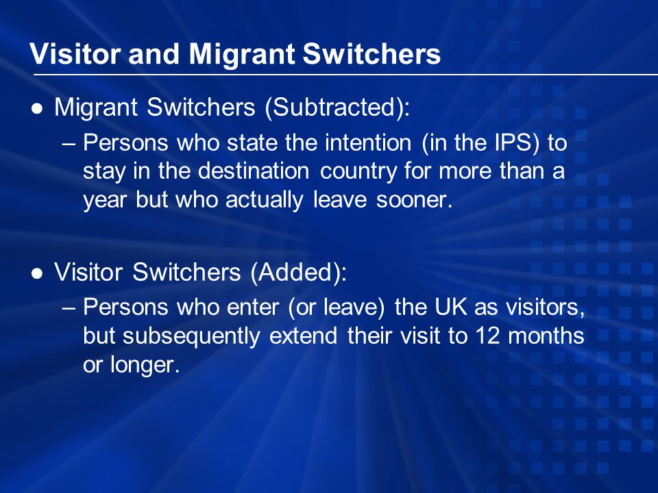 Visitor and Migrant Switchers ●Migrant Switchers (Subtracted): –Persons who state the intention (in the IPS) to stay in the destination country for more than a year but who actually leave sooner.