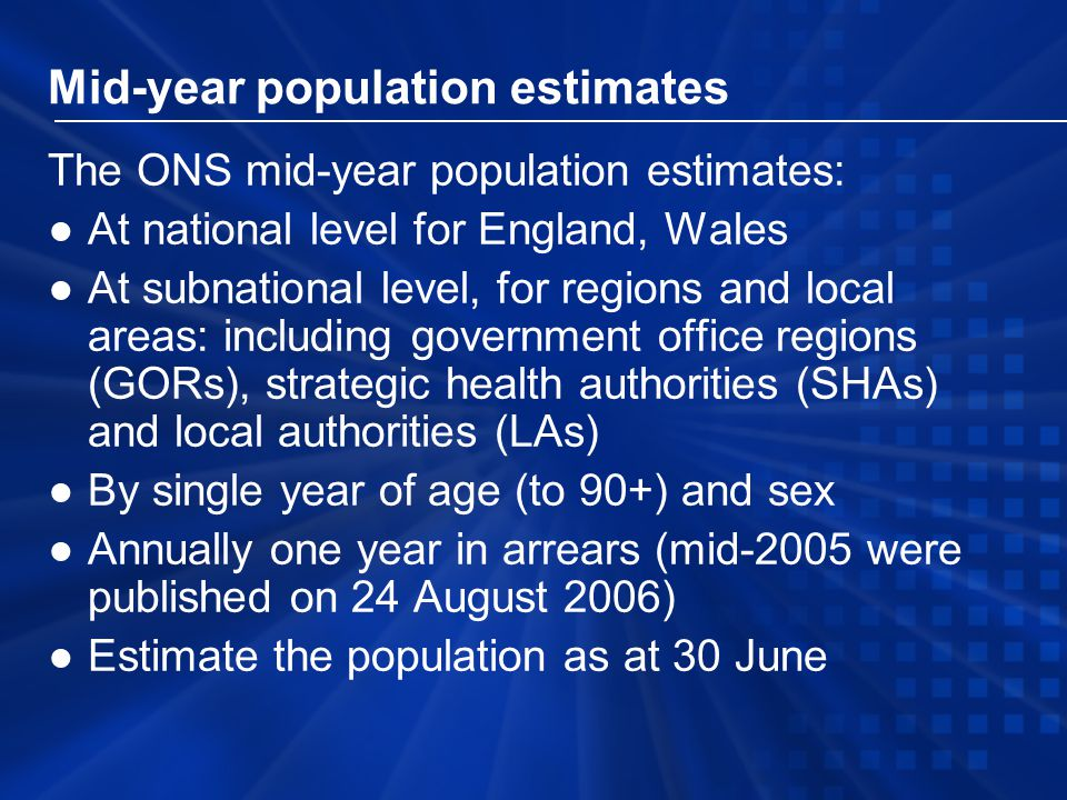 Mid-year population estimates The ONS mid-year population estimates: ●At national level for England, Wales ●At subnational level, for regions and local areas: including government office regions (GORs), strategic health authorities (SHAs) and local authorities (LAs) ●By single year of age (to 90+) and sex ●Annually one year in arrears (mid-2005 were published on 24 August 2006) ●Estimate the population as at 30 June