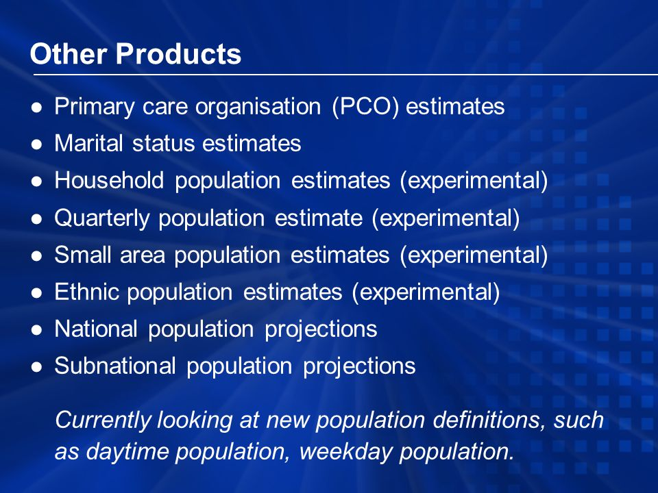 Other Products ●Primary care organisation (PCO) estimates ●Marital status estimates ●Household population estimates (experimental) ●Quarterly population estimate (experimental) ●Small area population estimates (experimental) ●Ethnic population estimates (experimental) ●National population projections ●Subnational population projections Currently looking at new population definitions, such as daytime population, weekday population.