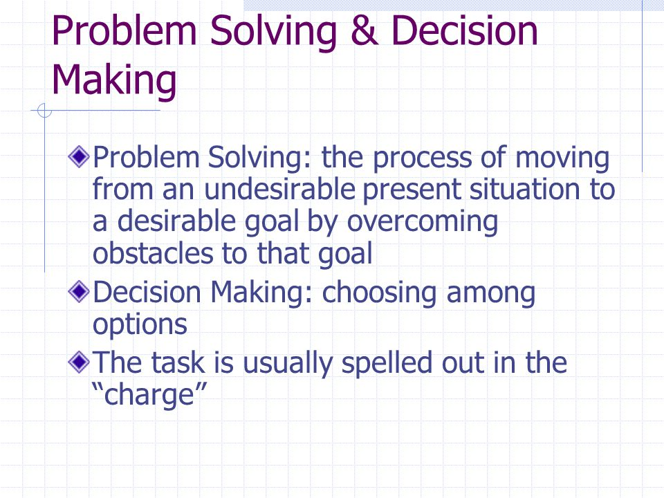 Problem Solving & Decision Making Problem Solving: the process of moving from an undesirable present situation to a desirable goal by overcoming obsta