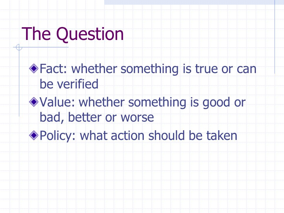The Question Fact: whether something is true or can be verified Value: whether something is good or bad, better or worse Policy: what action should be