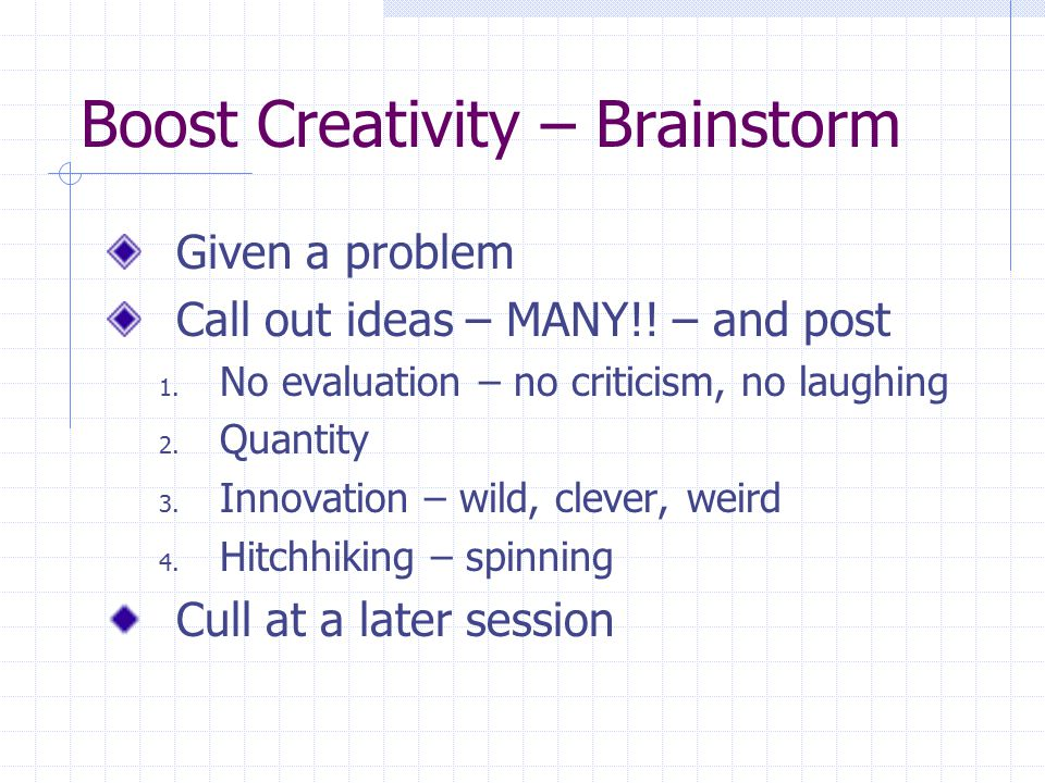Boost Creativity – Brainstorm Given a problem Call out ideas – MANY!.