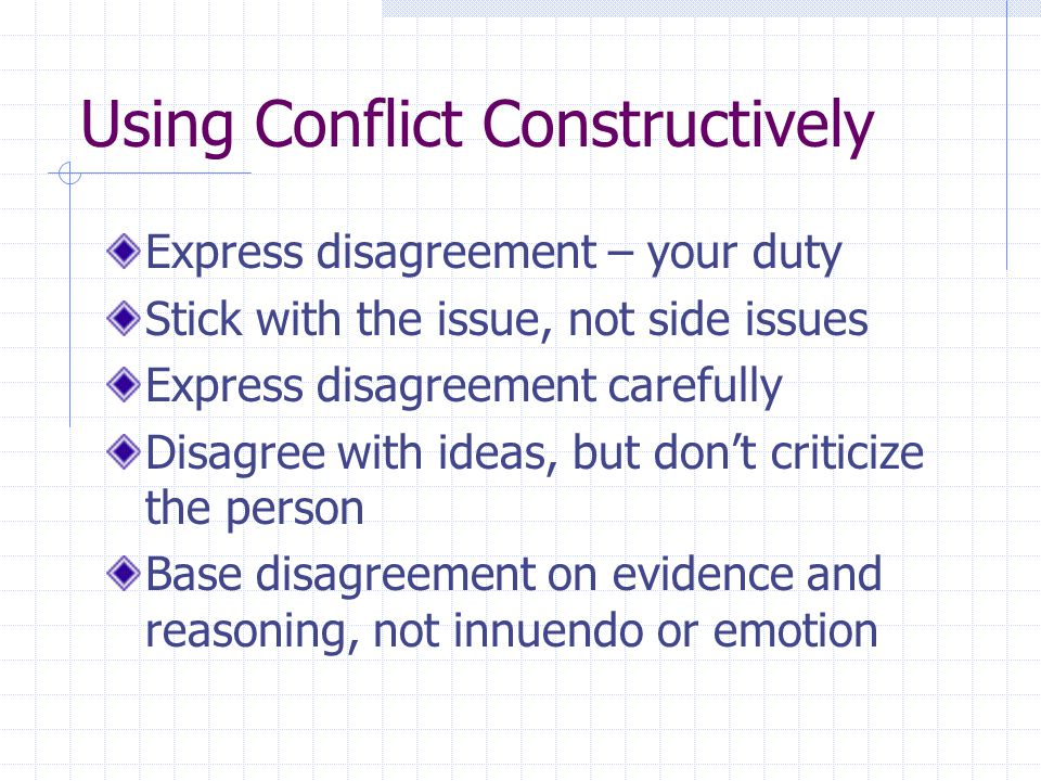 Using Conflict Constructively Express disagreement – your duty Stick with the issue, not side issues Express disagreement carefully Disagree with ideas, but don't criticize the person Base disagreement on evidence and reasoning, not innuendo or emotion