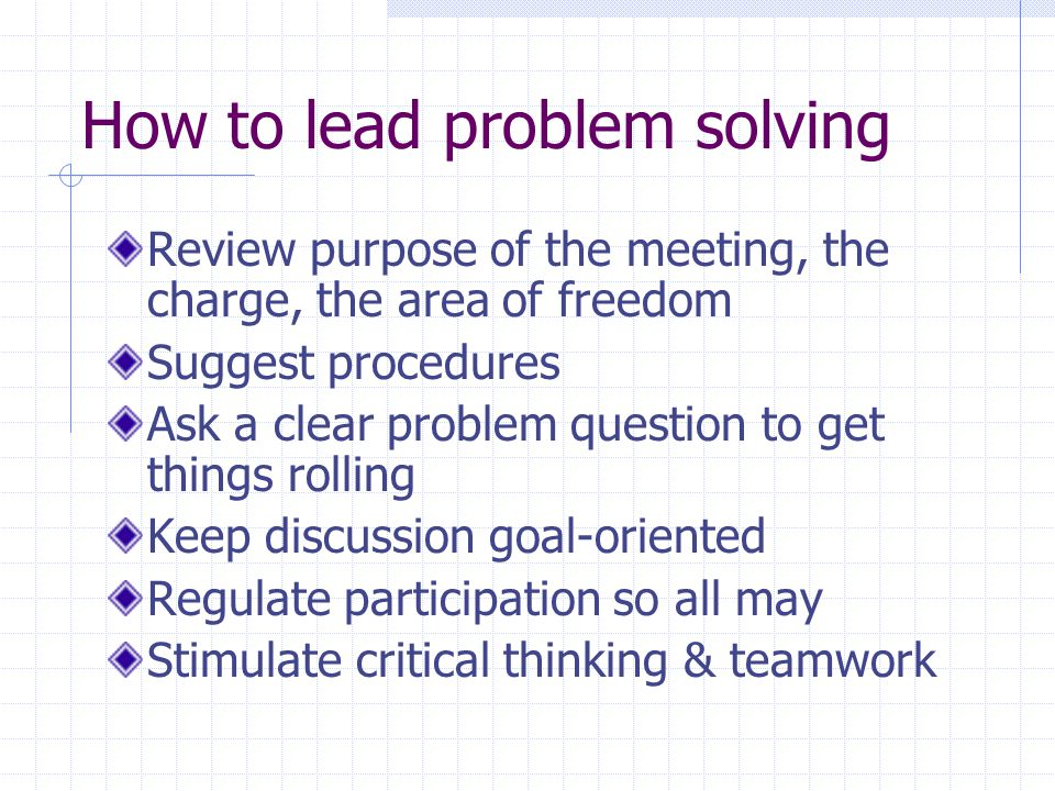 How to lead problem solving Review purpose of the meeting, the charge, the area of freedom Suggest procedures Ask a clear problem question to get things rolling Keep discussion goal-oriented Regulate participation so all may Stimulate critical thinking & teamwork