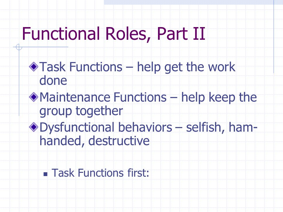 Functional Roles, Part II Task Functions – help get the work done Maintenance Functions – help keep the group together Dysfunctional behaviors – selfish, ham- handed, destructive Task Functions first: