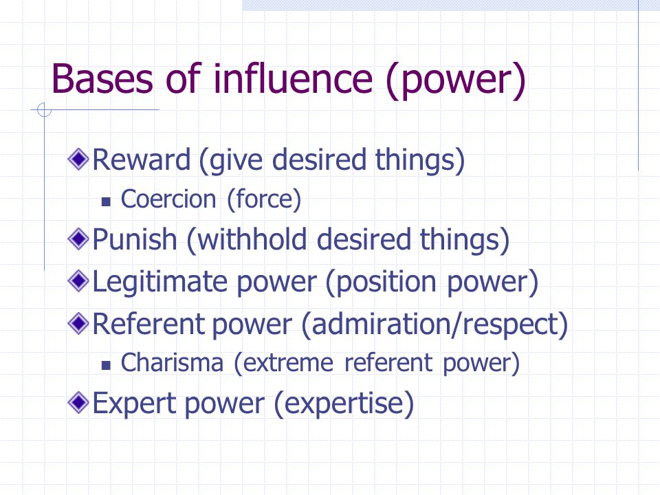 Bases of influence (power) Reward (give desired things) Coercion (force) Punish (withhold desired things) Legitimate power (position power) Referent p