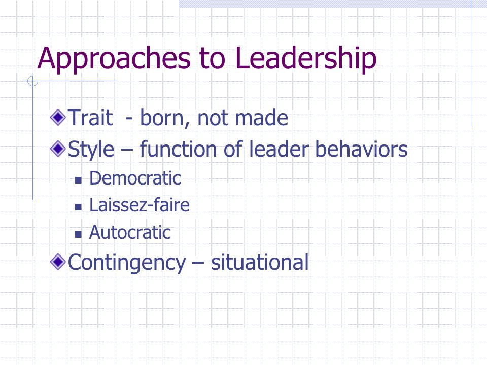 Approaches to Leadership Trait - born, not made Style – function of leader behaviors Democratic Laissez-faire Autocratic Contingency – situational