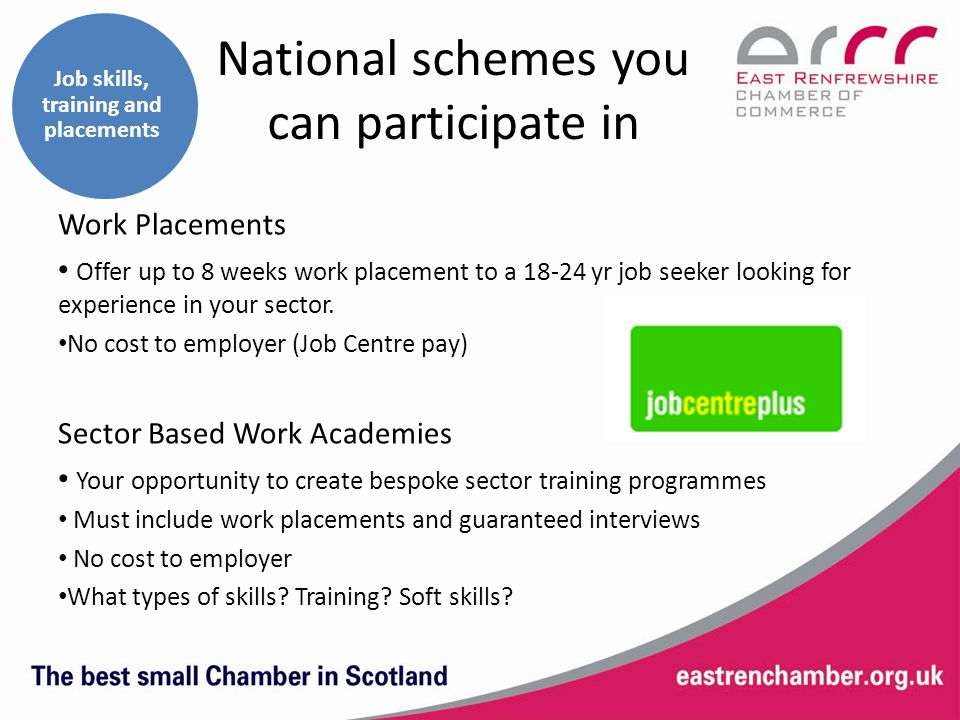 Job skills, training and placements National schemes you can participate in Work Placements Offer up to 8 weeks work placement to a 18-24 yr job seeker looking for experience in your sector.