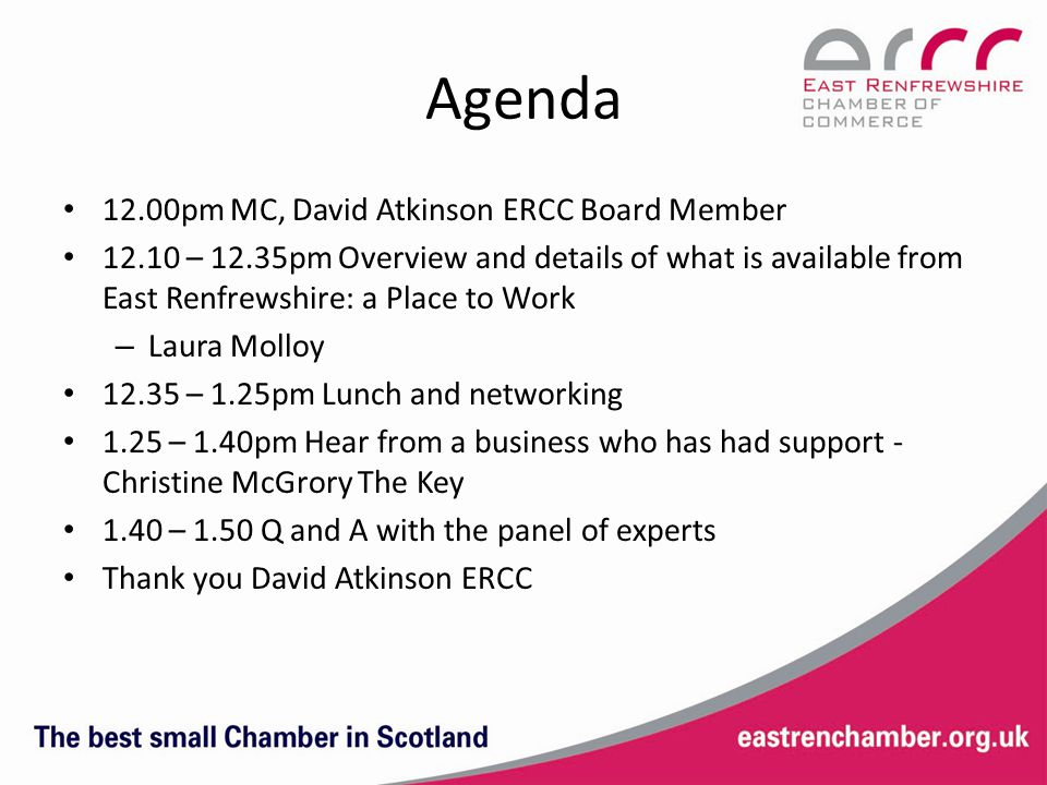 Agenda 12.00pm MC, David Atkinson ERCC Board Member 12.10 – 12.35pm Overview and details of what is available from East Renfrewshire: a Place to Work – Laura Molloy 12.35 – 1.25pm Lunch and networking 1.25 – 1.40pm Hear from a business who has had support - Christine McGrory The Key 1.40 – 1.50 Q and A with the panel of experts Thank you David Atkinson ERCC