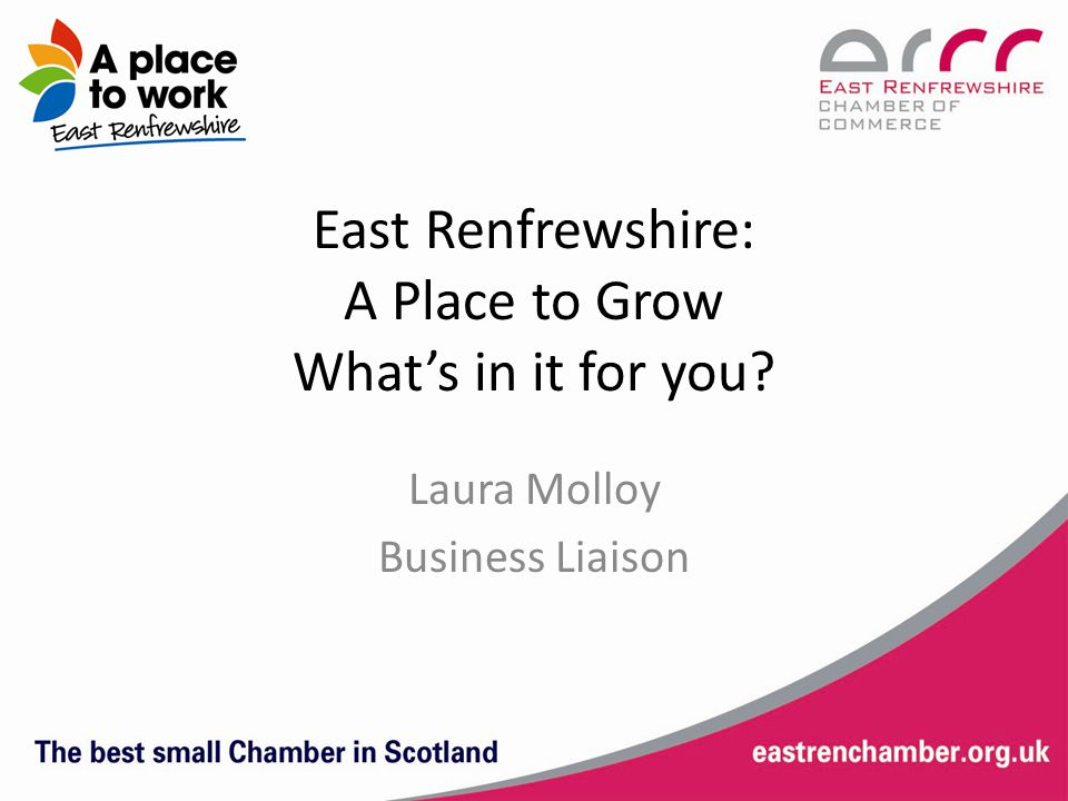 East Renfrewshire: A Place to Grow What's in it for you Laura Molloy Business Liaison