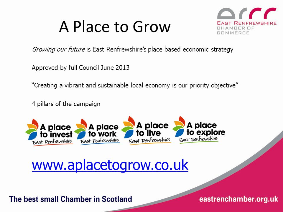 A Place to Grow Growing our future is East Renfrewshire's place based economic strategy Approved by full Council June 2013 Creating a vibrant and sustainable local economy is our priority objective 4 pillars of the campaign www.aplacetogrow.co.uk