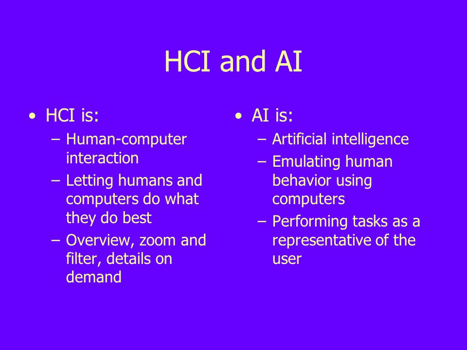 HCI is: –Human-computer interaction –Letting humans and computers do what they do best –Overview, zoom and filter, details on demand AI is: –Artificial intelligence –Emulating human behavior using computers –Performing tasks as a representative of the user