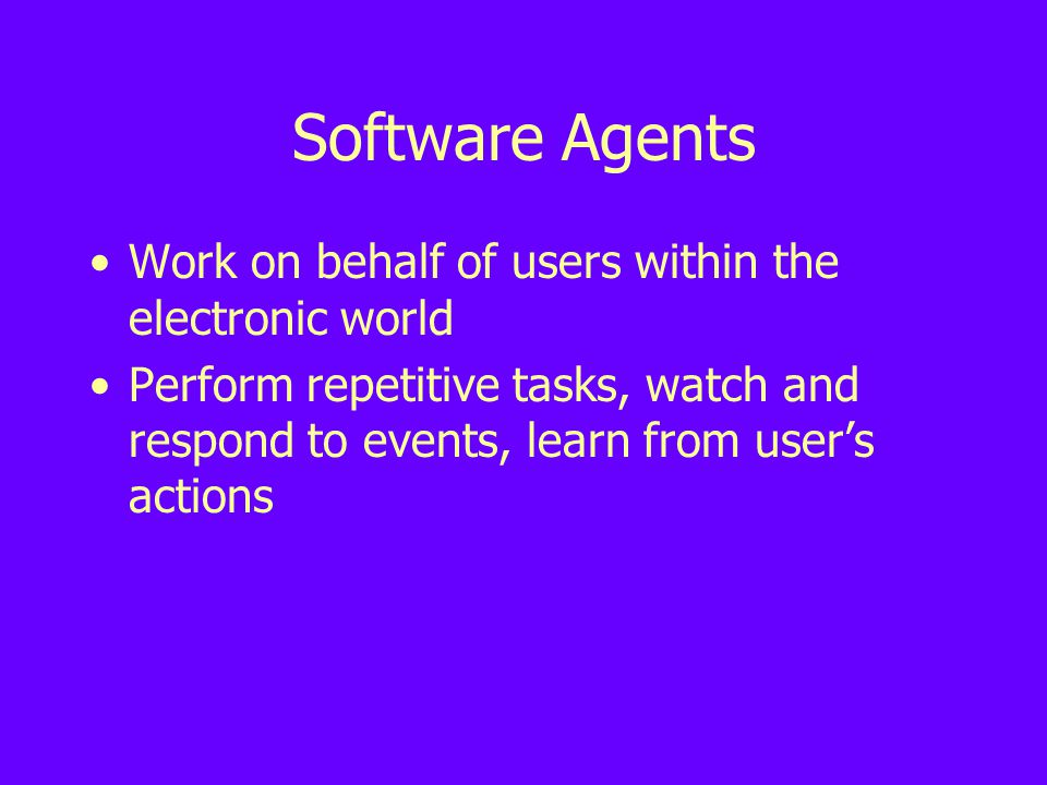 Software Agents Work on behalf of users within the electronic world Perform repetitive tasks, watch and respond to events, learn from user's actions