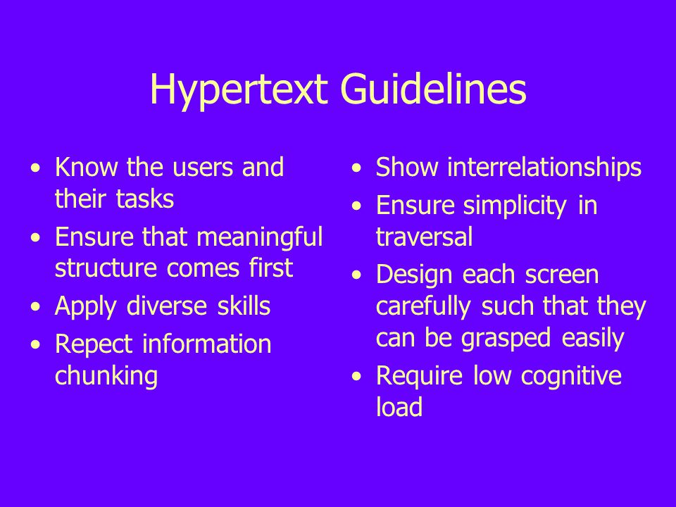 Hypertext Guidelines Know the users and their tasks Ensure that meaningful structure comes first Apply diverse skills Repect information chunking Show interrelationships Ensure simplicity in traversal Design each screen carefully such that they can be grasped easily Require low cognitive load