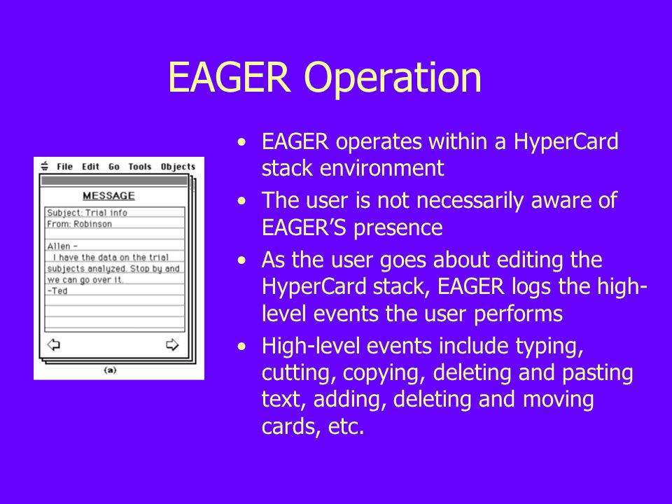 EAGER Operation EAGER operates within a HyperCard stack environment The user is not necessarily aware of EAGER'S presence As the user goes about editing the HyperCard stack, EAGER logs the high- level events the user performs High-level events include typing, cutting, copying, deleting and pasting text, adding, deleting and moving cards, etc.