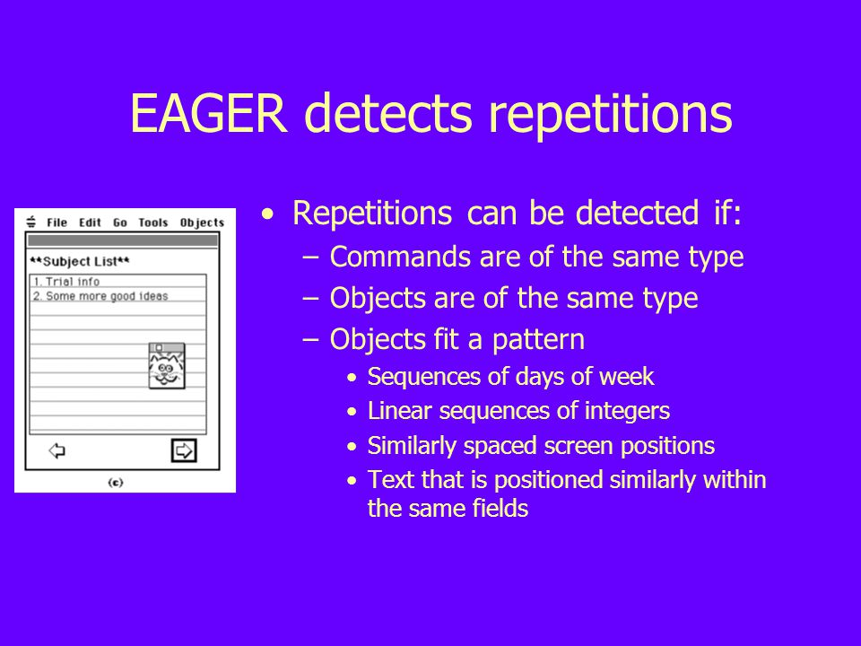 EAGER detects repetitions Repetitions can be detected if: –Commands are of the same type –Objects are of the same type –Objects fit a pattern Sequences of days of week Linear sequences of integers Similarly spaced screen positions Text that is positioned similarly within the same fields
