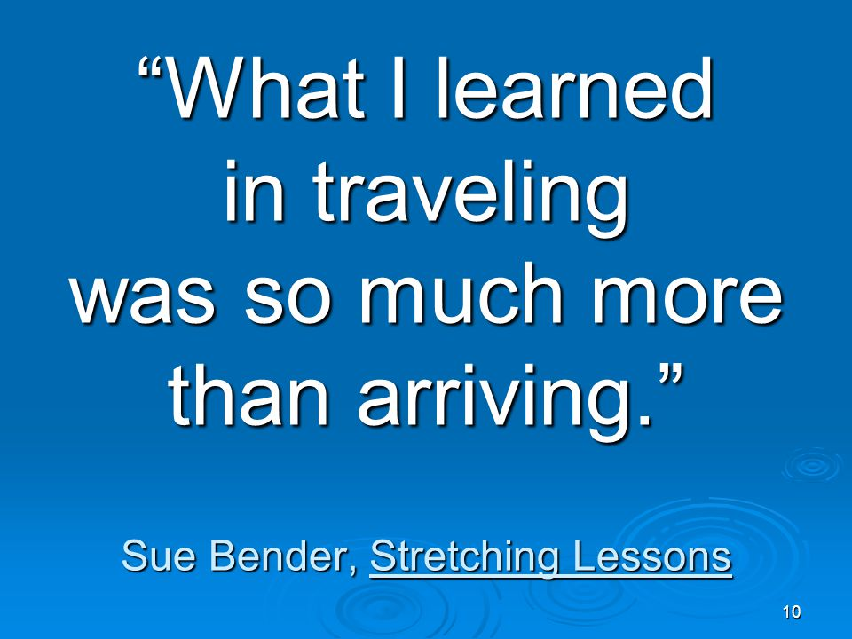 "10 ""What I learned in traveling was so much more than arriving."" Sue Bender, Stretching Lessons"