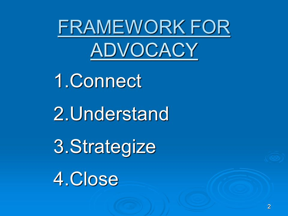 2 FRAMEWORK FOR ADVOCACY 1.Connect 2.Understand 3.Strategize 4.Close