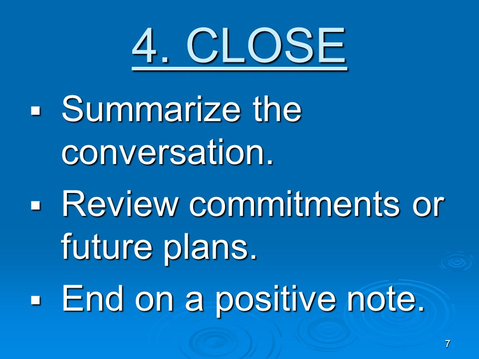 7 4. CLOSE  Summarize the conversation.  Review commitments or future plans.  End on a positive note.