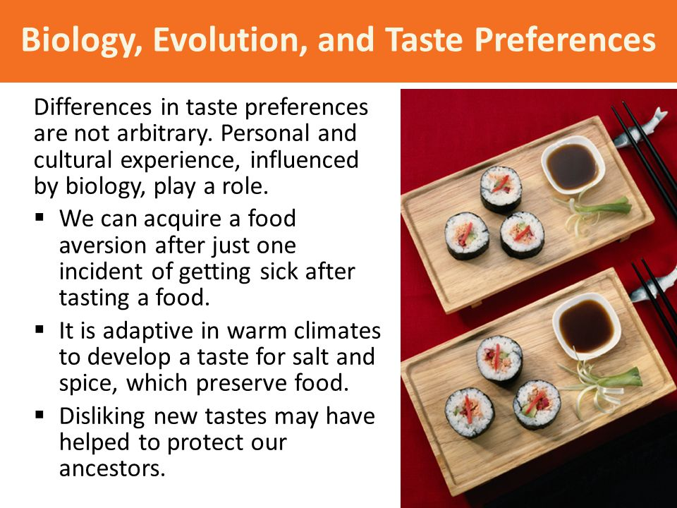 Biology, Evolution, and Taste Preferences Differences in taste preferences are not arbitrary. Personal and cultural experience, influenced by biology,